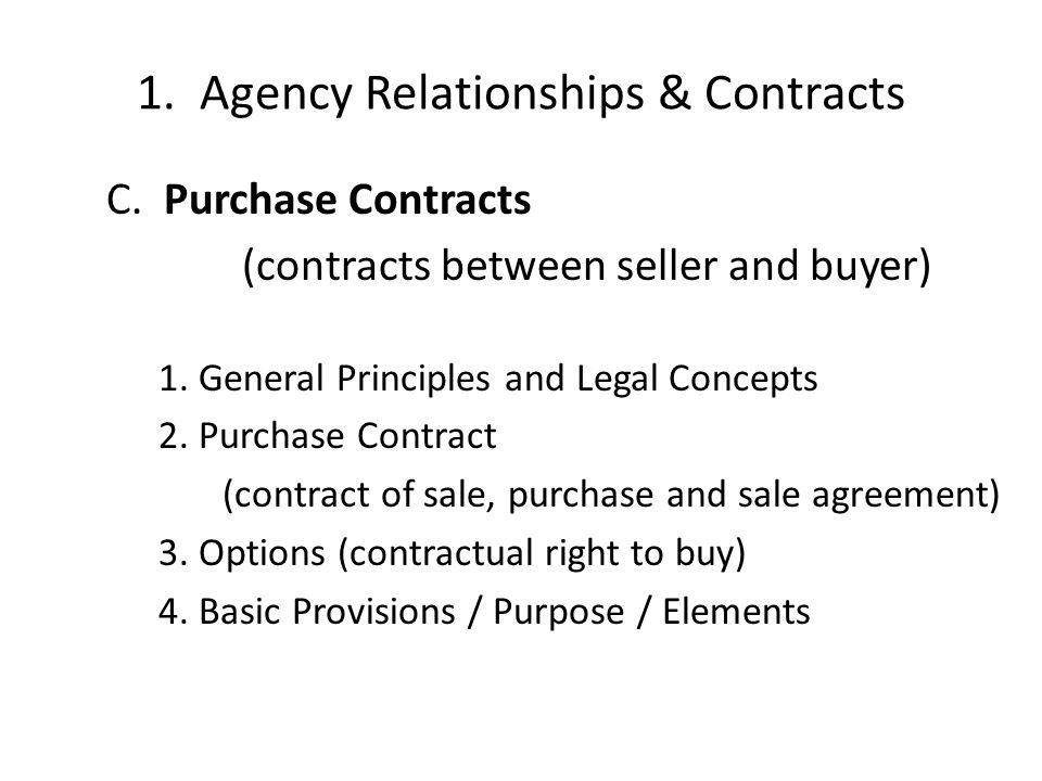 1. Agency Relationships & Contracts C. Purchase Contracts (contracts between seller and buyer) 1. General Principles and Legal Concepts 2. Purchase Co