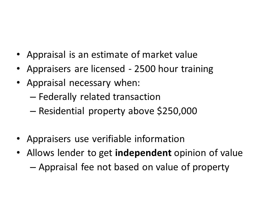 Appraisal is an estimate of market value Appraisers are licensed - 2500 hour training Appraisal necessary when: – Federally related transaction – Residential property above $250,000 Appraisers use verifiable information Allows lender to get independent opinion of value – Appraisal fee not based on value of property