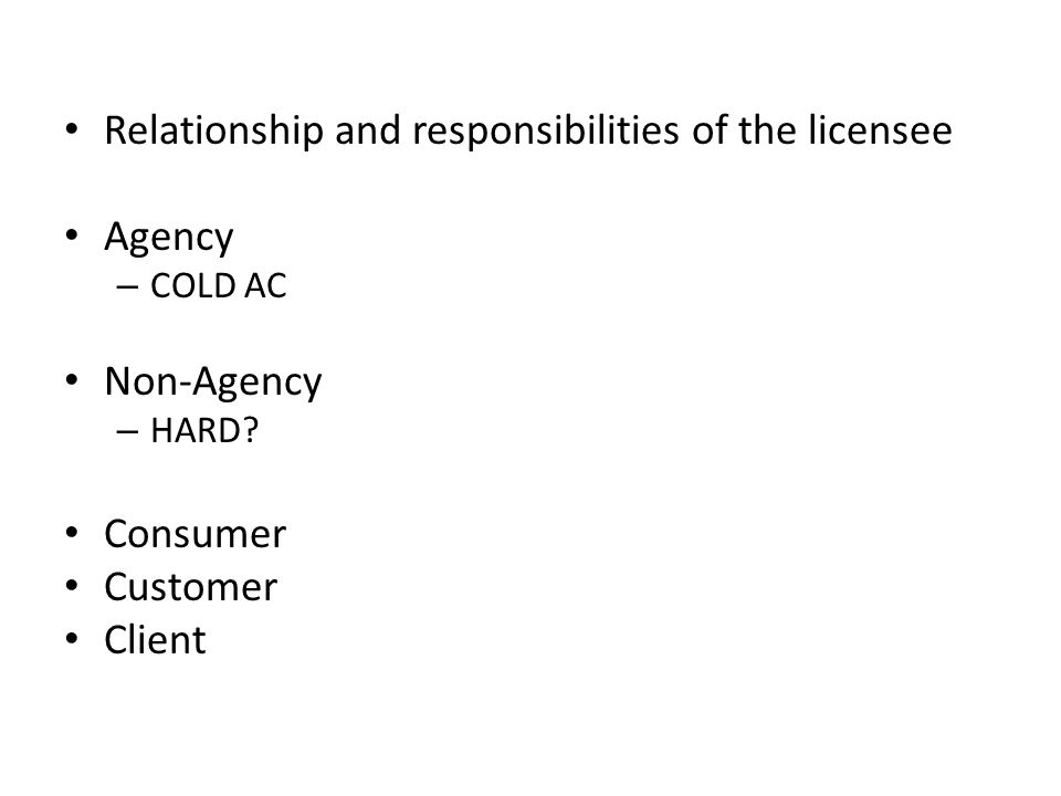Relationship and responsibilities of the licensee Agency – COLD AC Non-Agency – HARD? Consumer Customer Client