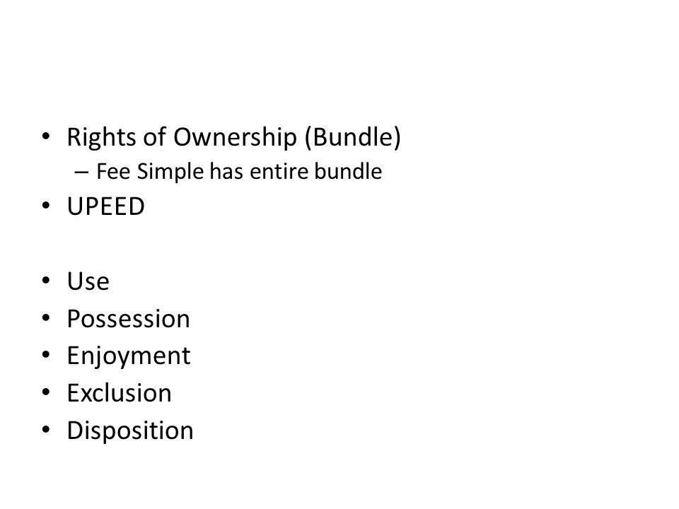 Rights of Ownership (Bundle) – Fee Simple has entire bundle UPEED Use Possession Enjoyment Exclusion Disposition