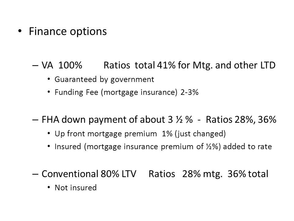 Finance options – VA 100% Ratios total 41% for Mtg. and other LTD Guaranteed by government Funding Fee (mortgage insurance) 2-3% – FHA down payment of