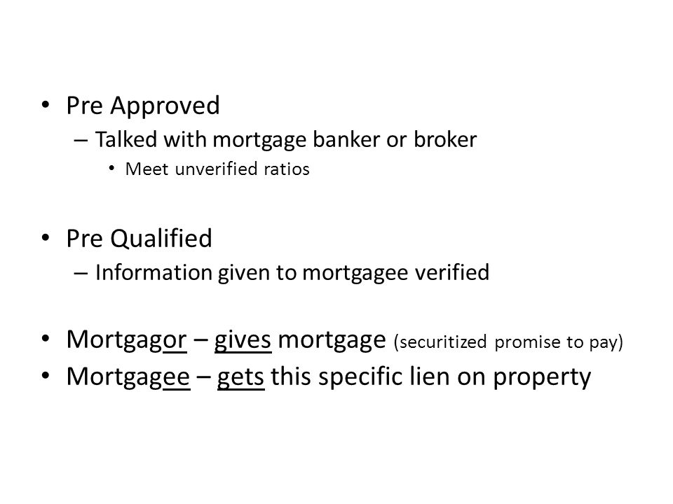 Pre Approved – Talked with mortgage banker or broker Meet unverified ratios Pre Qualified – Information given to mortgagee verified Mortgagor – gives