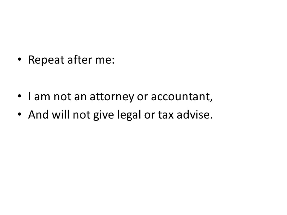 Repeat after me: I am not an attorney or accountant, And will not give legal or tax advise.