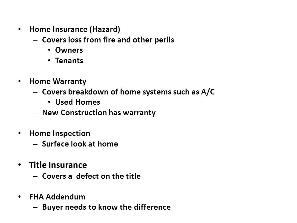 Home Insurance (Hazard) – Covers loss from fire and other perils Owners Tenants Home Warranty – Covers breakdown of home systems such as A/C Used Homes – New Construction has warranty Home Inspection – Surface look at home Title Insurance – Covers a defect on the title FHA Addendum – Buyer needs to know the difference