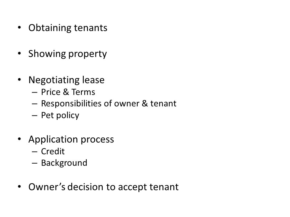 Obtaining tenants Showing property Negotiating lease – Price & Terms – Responsibilities of owner & tenant – Pet policy Application process – Credit – Background Owner's decision to accept tenant
