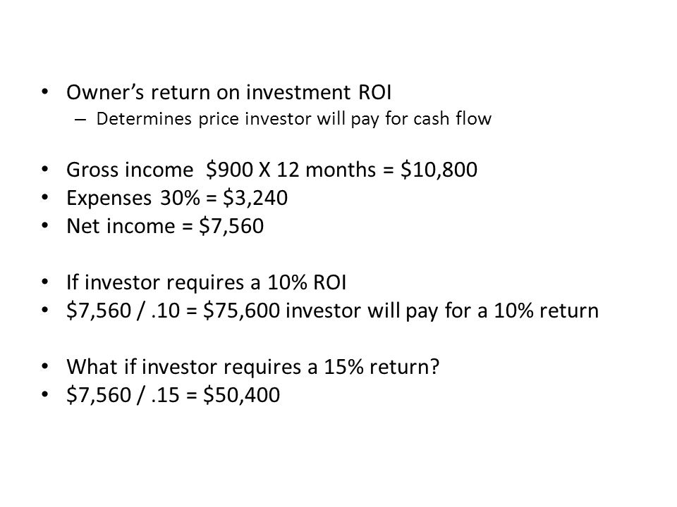 Owner's return on investment ROI – Determines price investor will pay for cash flow Gross income $900 X 12 months = $10,800 Expenses 30% = $3,240 Net