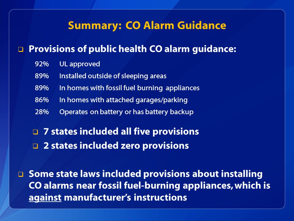 Summary: CO Alarm Guidance  Provisions of public health CO alarm guidance:  7 states included all five provisions  2 states included zero provisions  Some state laws included provisions about installing CO alarms near fossil fuel-burning appliances, which is against manufacturer's instructions 92%UL approved 89%Installed outside of sleeping areas 89%In homes with fossil fuel burning appliances 86%In homes with attached garages/parking 28%Operates on battery or has battery backup