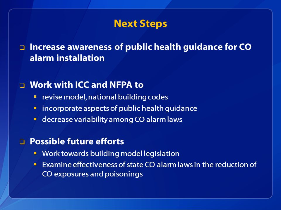 Next Steps  Increase awareness of public health guidance for CO alarm installation  Work with ICC and NFPA to  revise model, national building codes  incorporate aspects of public health guidance  decrease variability among CO alarm laws  Possible future efforts  Work towards building model legislation  Examine effectiveness of state CO alarm laws in the reduction of CO exposures and poisonings