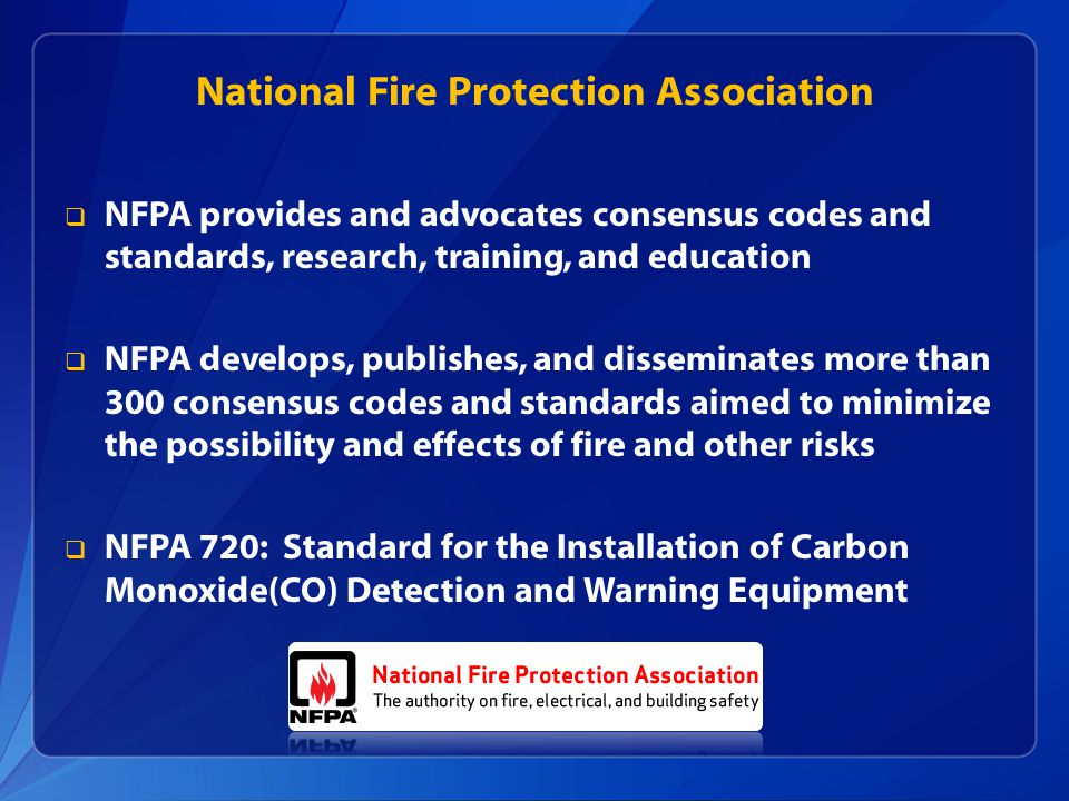 National Fire Protection Association  NFPA provides and advocates consensus codes and standards, research, training, and education  NFPA develops, publishes, and disseminates more than 300 consensus codes and standards aimed to minimize the possibility and effects of fire and other risks  NFPA 720: Standard for the Installation of Carbon Monoxide(CO) Detection and Warning Equipment