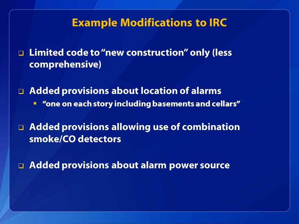 Example Modifications to IRC  Limited code to new construction only (less comprehensive)  Added provisions about location of alarms  one on each story including basements and cellars  Added provisions allowing use of combination smoke/CO detectors  Added provisions about alarm power source