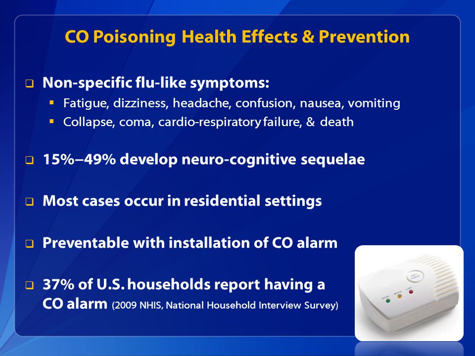 CO Poisoning Health Effects & Prevention  Non-specific flu-like symptoms:  Fatigue, dizziness, headache, confusion, nausea, vomiting  Collapse, coma, cardio-respiratory failure, & death  15%−49% develop neuro-cognitive sequelae  Most cases occur in residential settings  Preventable with installation of CO alarm  37% of U.S.