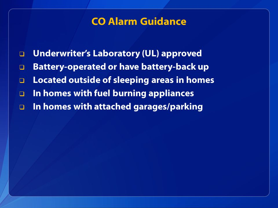 CO Alarm Guidance  Underwriter's Laboratory (UL) approved  Battery-operated or have battery-back up  Located outside of sleeping areas in homes  In homes with fuel burning appliances  In homes with attached garages/parking