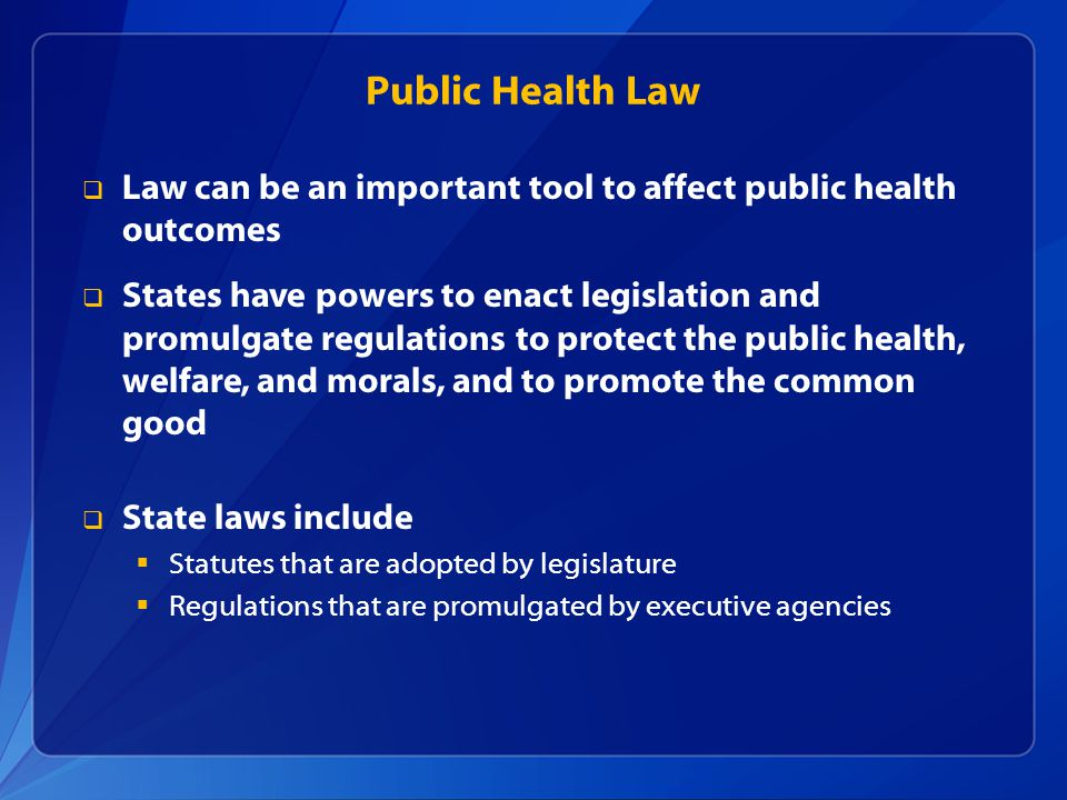 Public Health Law  Law can be an important tool to affect public health outcomes  States have powers to enact legislation and promulgate regulations to protect the public health, welfare, and morals, and to promote the common good  State laws include  Statutes that are adopted by legislature  Regulations that are promulgated by executive agencies