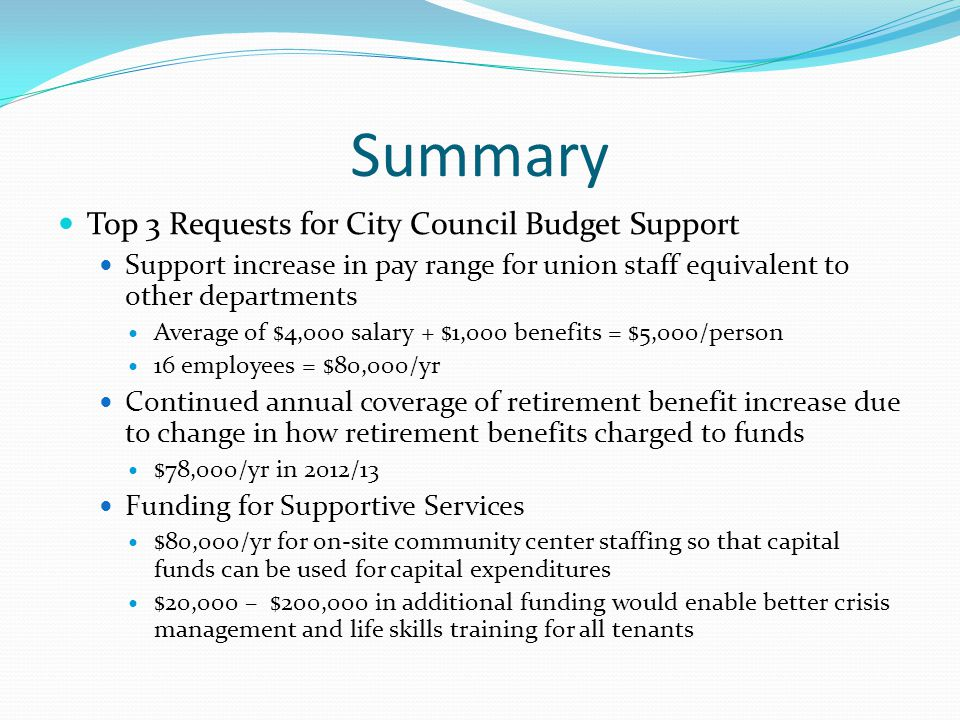 Summary Top 3 Requests for City Council Budget Support Support increase in pay range for union staff equivalent to other departments Average of $4,000 salary + $1,000 benefits = $5,000/person 16 employees = $80,000/yr Continued annual coverage of retirement benefit increase due to change in how retirement benefits charged to funds $78,000/yr in 2012/13 Funding for Supportive Services $80,000/yr for on-site community center staffing so that capital funds can be used for capital expenditures $20,000 – $200,000 in additional funding would enable better crisis management and life skills training for all tenants
