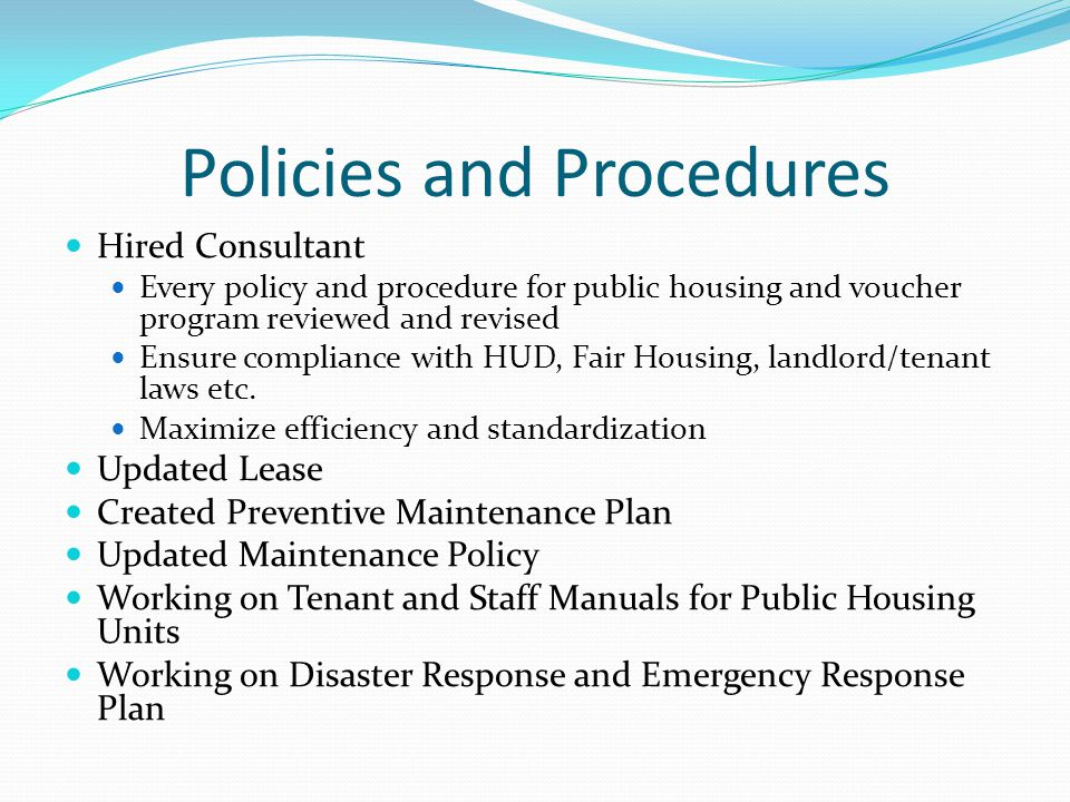 Policies and Procedures Hired Consultant Every policy and procedure for public housing and voucher program reviewed and revised Ensure compliance with HUD, Fair Housing, landlord/tenant laws etc.