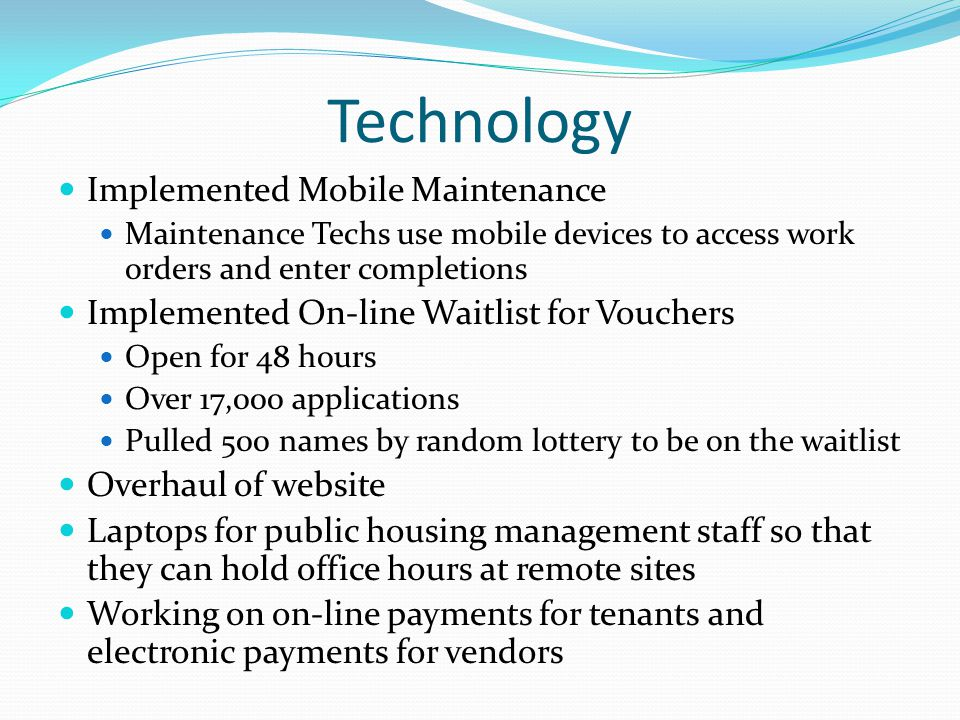 Technology Implemented Mobile Maintenance Maintenance Techs use mobile devices to access work orders and enter completions Implemented On-line Waitlist for Vouchers Open for 48 hours Over 17,000 applications Pulled 500 names by random lottery to be on the waitlist Overhaul of website Laptops for public housing management staff so that they can hold office hours at remote sites Working on on-line payments for tenants and electronic payments for vendors