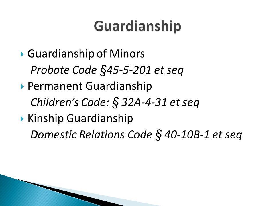  Guardianship of Minors Probate Code §45-5-201 et seq  Permanent Guardianship Children's Code: § 32A-4-31 et seq  Kinship Guardianship Domestic Relations Code § 40-10B-1 et seq