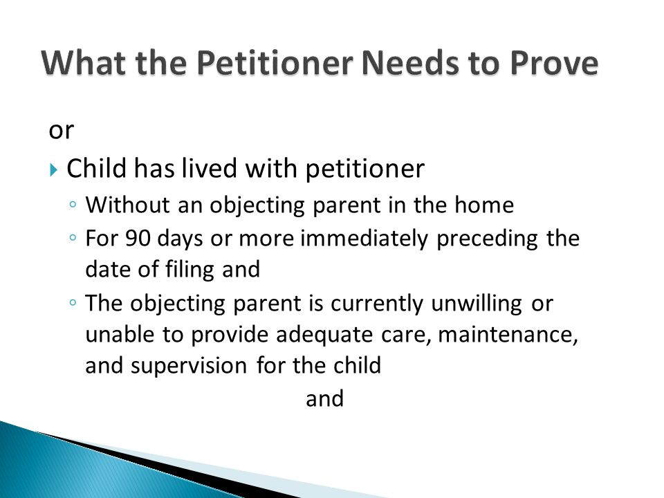  Child has lived with petitioner ◦ Without an objecting parent in the home ◦ For 90 days or more immediately preceding the date of filing and ◦ The objecting parent is currently unwilling or unable to provide adequate care, maintenance, and supervision for the child and