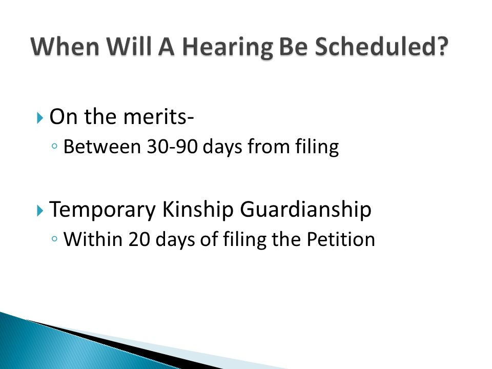  On the merits- ◦ Between 30-90 days from filing  Temporary Kinship Guardianship ◦ Within 20 days of filing the Petition