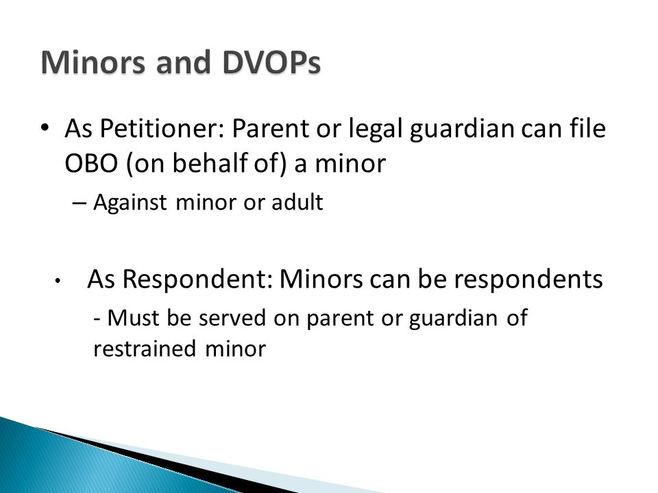 As Petitioner: Parent or legal guardian can file OBO (on behalf of) a minor – Against minor or adult As Respondent: Minors can be respondents - Must be served on parent or guardian of restrained minor