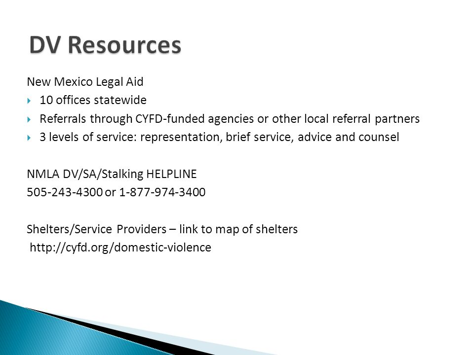 New Mexico Legal Aid  10 offices statewide  Referrals through CYFD-funded agencies or other local referral partners  3 levels of service: representation, brief service, advice and counsel NMLA DV/SA/Stalking HELPLINE 505-243-4300 or 1-877-974-3400 Shelters/Service Providers – link to map of shelters http://cyfd.org/domestic-violence
