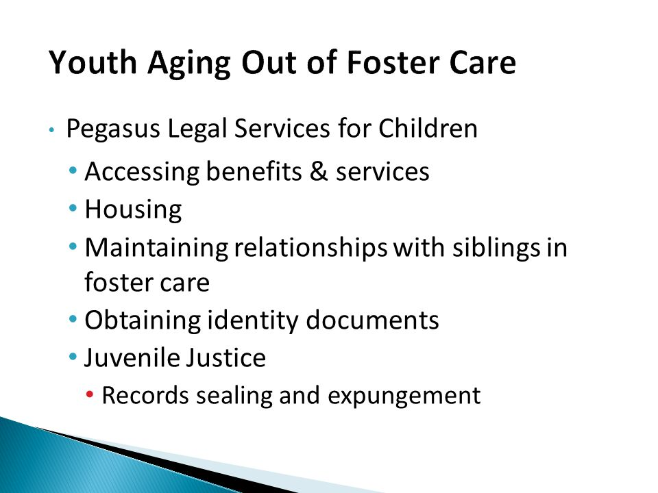 Pegasus Legal Services for Children Accessing benefits & services Housing Maintaining relationships with siblings in foster care Obtaining identity documents Juvenile Justice Records sealing and expungement