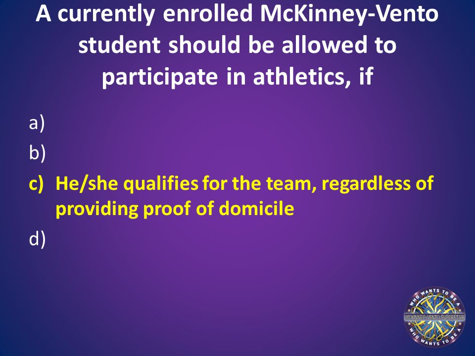 A currently enrolled McKinney-Vento student should be allowed to participate in athletics, if a) b) c)He/she qualifies for the team, regardless of providing proof of domicile d)