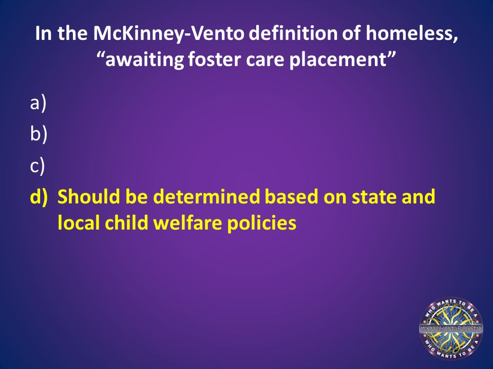 """In the McKinney-Vento definition of homeless, """"awaiting foster care placement"""" a) b) c) d)Should be determined based on state and local child welfare"""
