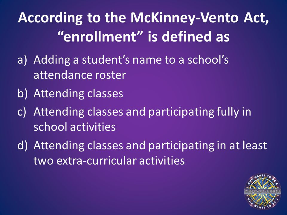 According to the McKinney-Vento Act, enrollment is defined as a)Adding a student's name to a school's attendance roster b)Attending classes c)Attending classes and participating fully in school activities d)Attending classes and participating in at least two extra-curricular activities