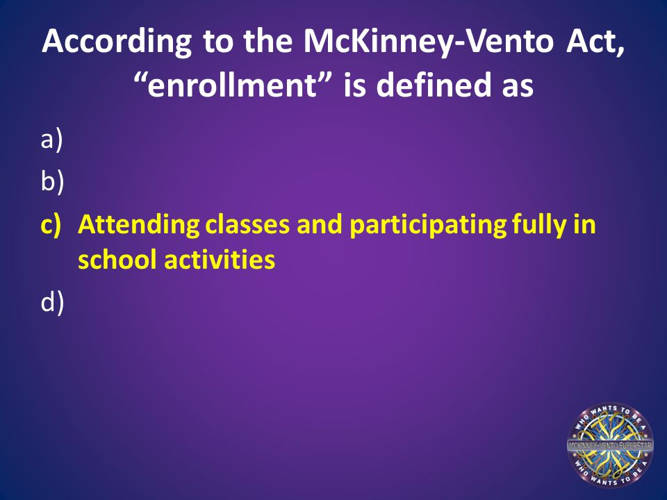According to the McKinney-Vento Act, enrollment is defined as a) b) c)Attending classes and participating fully in school activities d)