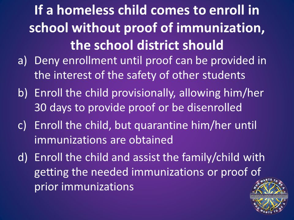 If a homeless child comes to enroll in school without proof of immunization, the school district should a)Deny enrollment until proof can be provided in the interest of the safety of other students b)Enroll the child provisionally, allowing him/her 30 days to provide proof or be disenrolled c)Enroll the child, but quarantine him/her until immunizations are obtained d)Enroll the child and assist the family/child with getting the needed immunizations or proof of prior immunizations