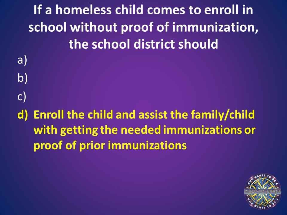 If a homeless child comes to enroll in school without proof of immunization, the school district should a) b) c) d)Enroll the child and assist the fam
