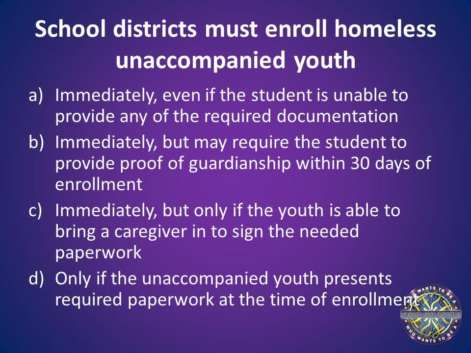 School districts must enroll homeless unaccompanied youth a)Immediately, even if the student is unable to provide any of the required documentation b)Immediately, but may require the student to provide proof of guardianship within 30 days of enrollment c)Immediately, but only if the youth is able to bring a caregiver in to sign the needed paperwork d)Only if the unaccompanied youth presents required paperwork at the time of enrollment