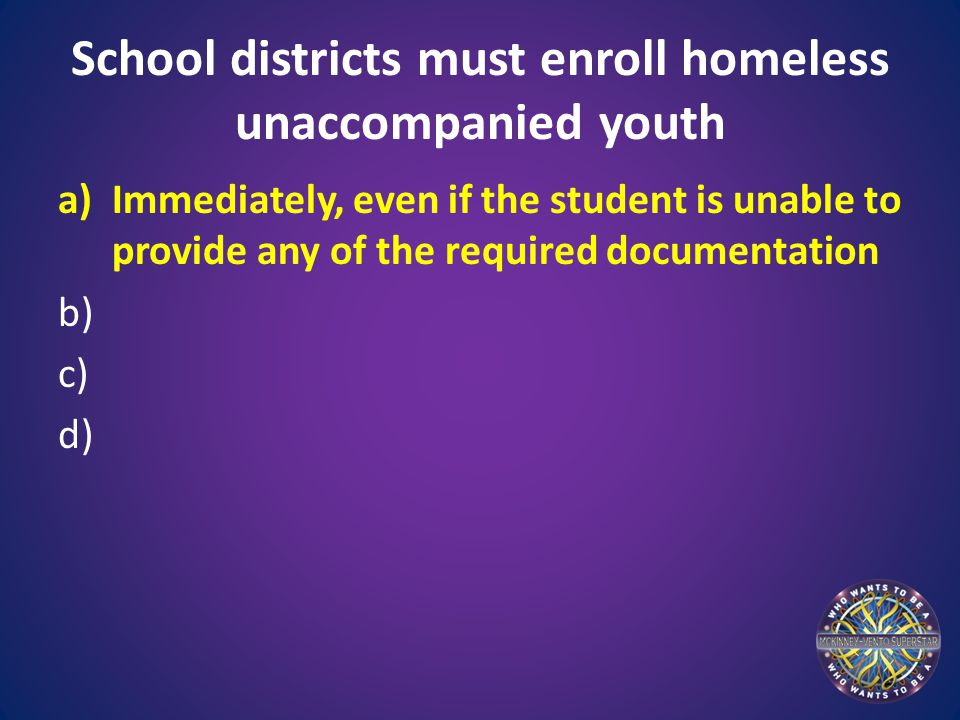 School districts must enroll homeless unaccompanied youth a)Immediately, even if the student is unable to provide any of the required documentation b) c) d)