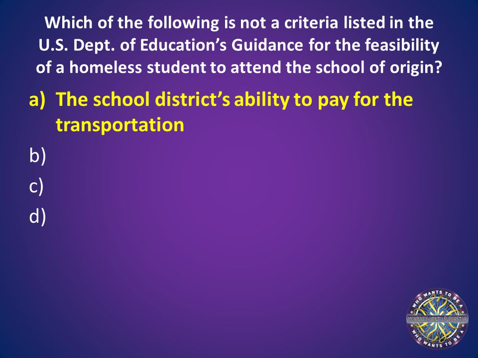 Which of the following is not a criteria listed in the U.S. Dept. of Education's Guidance for the feasibility of a homeless student to attend the scho