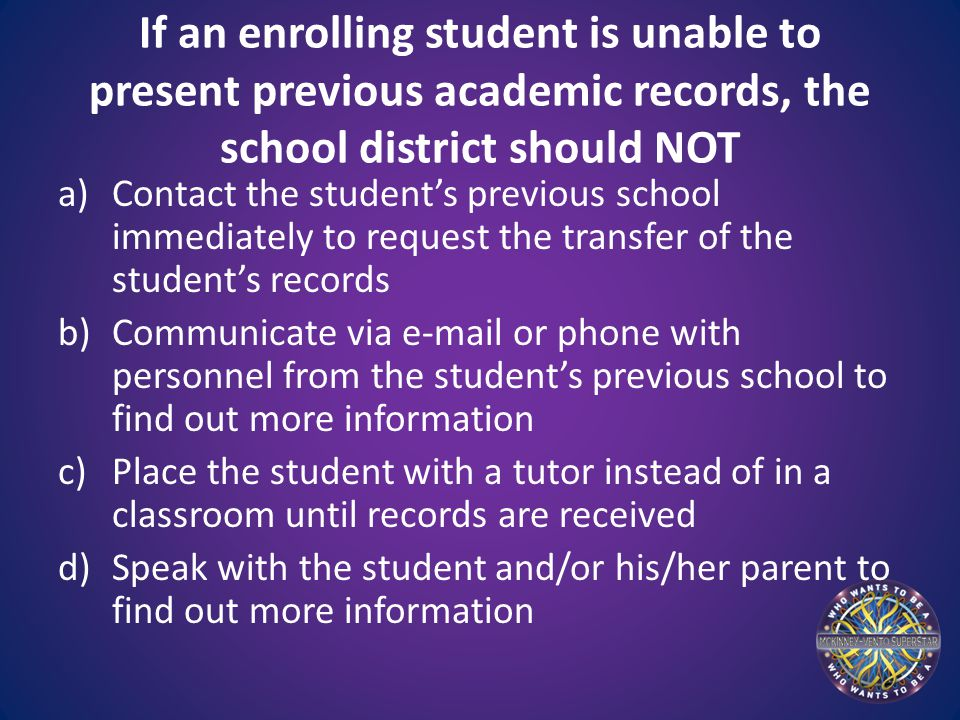 If an enrolling student is unable to present previous academic records, the school district should NOT a)Contact the student's previous school immediately to request the transfer of the student's records b)Communicate via e-mail or phone with personnel from the student's previous school to find out more information c)Place the student with a tutor instead of in a classroom until records are received d)Speak with the student and/or his/her parent to find out more information