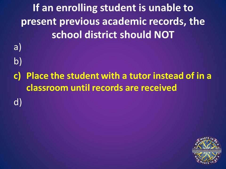 If an enrolling student is unable to present previous academic records, the school district should NOT a) b) c)Place the student with a tutor instead of in a classroom until records are received d)