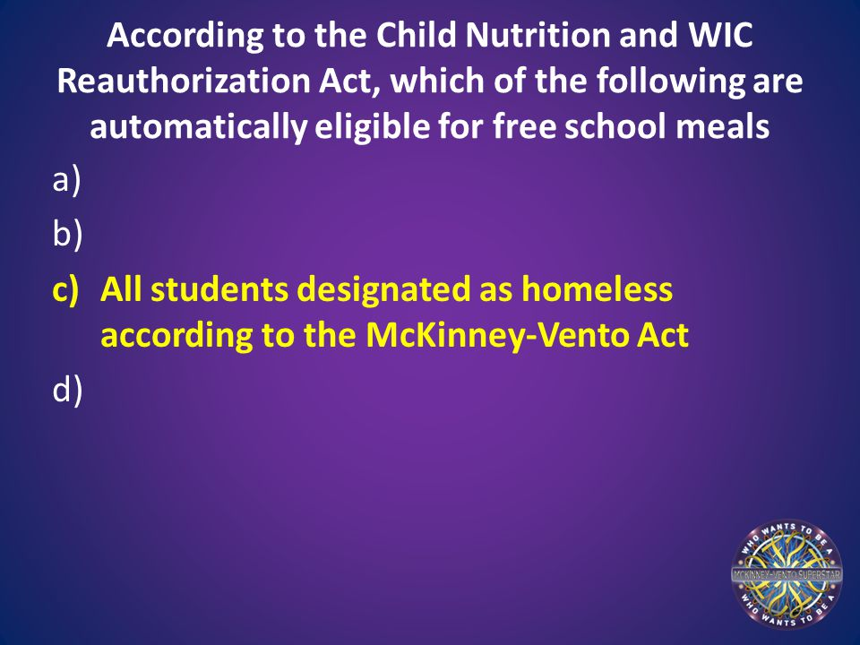 According to the Child Nutrition and WIC Reauthorization Act, which of the following are automatically eligible for free school meals a) b) c)All stud