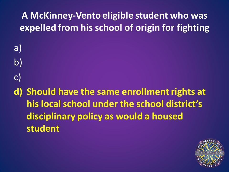 A McKinney-Vento eligible student who was expelled from his school of origin for fighting a) b) c) d)Should have the same enrollment rights at his local school under the school district's disciplinary policy as would a housed student