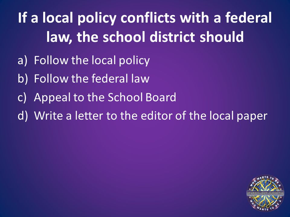 If a local policy conflicts with a federal law, the school district should a)Follow the local policy b)Follow the federal law c)Appeal to the School B