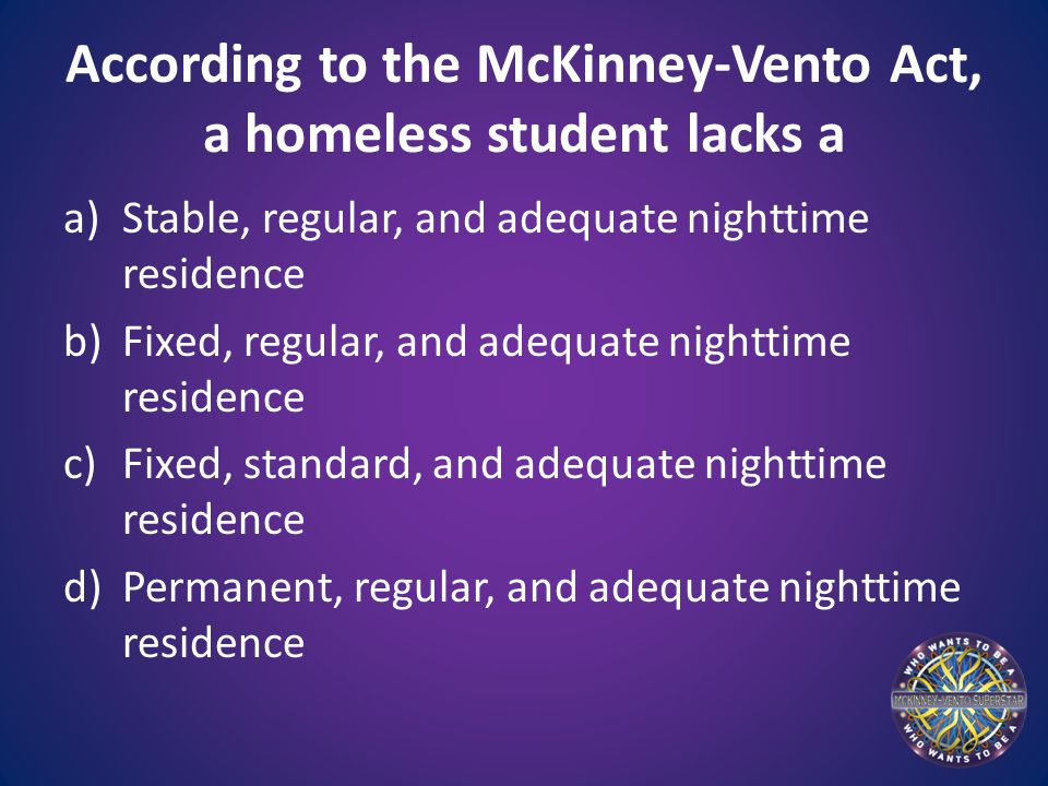 According to the McKinney-Vento Act, a homeless student lacks a a)Stable, regular, and adequate nighttime residence b)Fixed, regular, and adequate nighttime residence c)Fixed, standard, and adequate nighttime residence d)Permanent, regular, and adequate nighttime residence