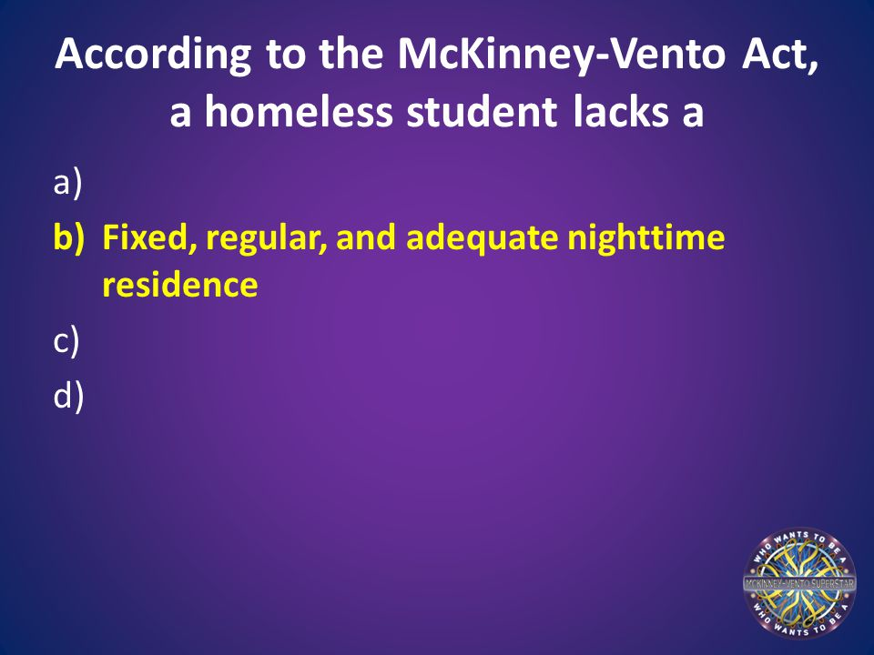 According to the McKinney-Vento Act, a homeless student lacks a a) b)Fixed, regular, and adequate nighttime residence c) d)