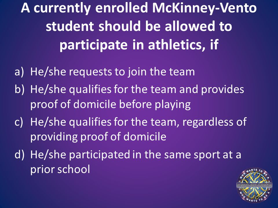 A currently enrolled McKinney-Vento student should be allowed to participate in athletics, if a)He/she requests to join the team b)He/she qualifies for the team and provides proof of domicile before playing c)He/she qualifies for the team, regardless of providing proof of domicile d)He/she participated in the same sport at a prior school