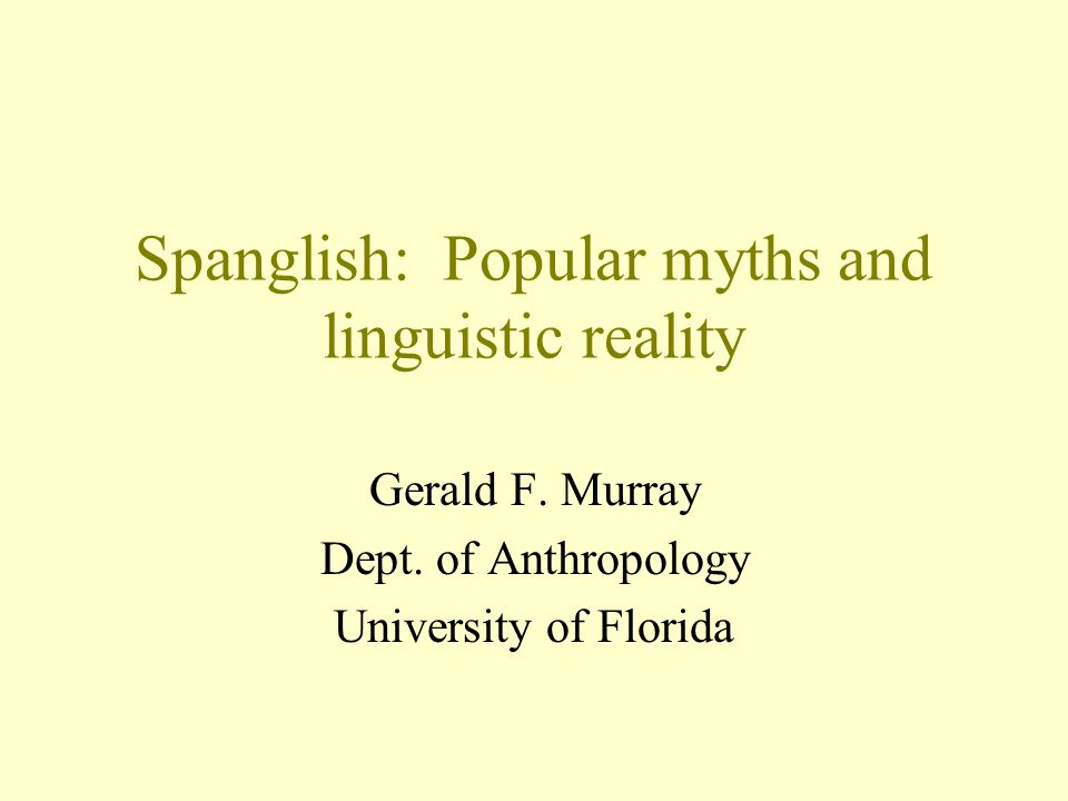 Spanglish: Popular myths and linguistic reality Gerald F.