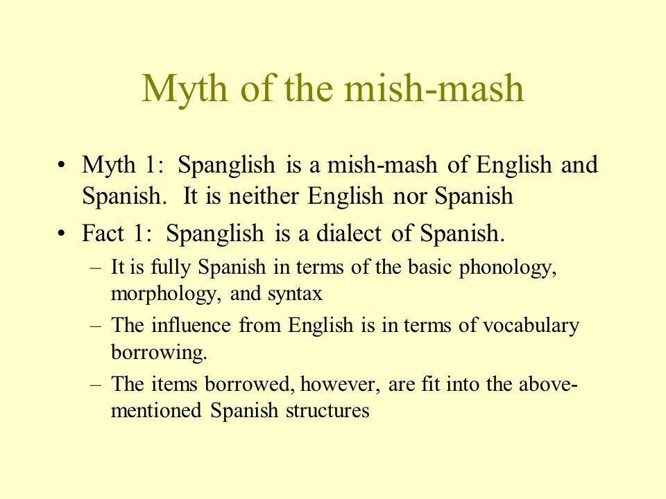 Myth of the mish-mash Myth 1: Spanglish is a mish-mash of English and Spanish.