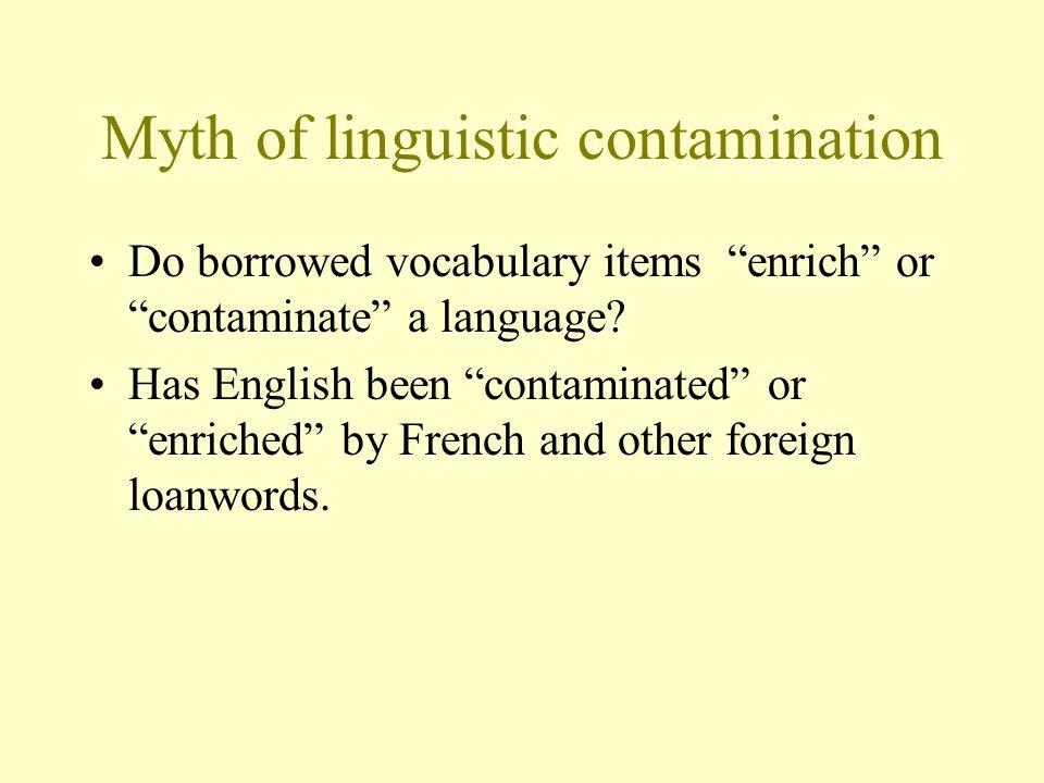 Myth of linguistic contamination Do borrowed vocabulary items enrich or contaminate a language.