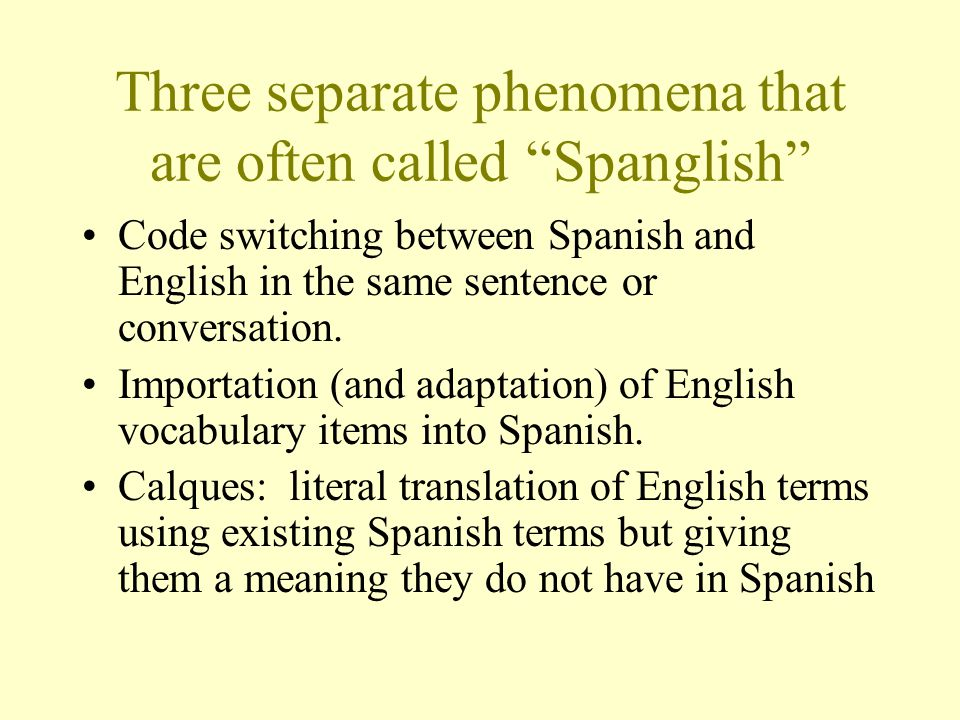 Three separate phenomena that are often called Spanglish Code switching between Spanish and English in the same sentence or conversation.