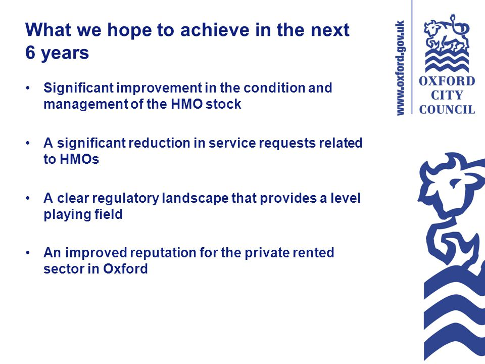 What we hope to achieve in the next 6 years Significant improvement in the condition and management of the HMO stock A significant reduction in service requests related to HMOs A clear regulatory landscape that provides a level playing field An improved reputation for the private rented sector in Oxford