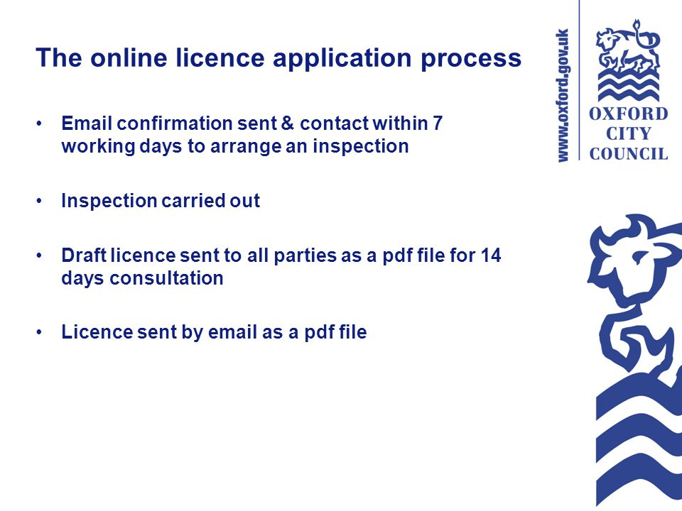 The online licence application process Email confirmation sent & contact within 7 working days to arrange an inspection Inspection carried out Draft licence sent to all parties as a pdf file for 14 days consultation Licence sent by email as a pdf file