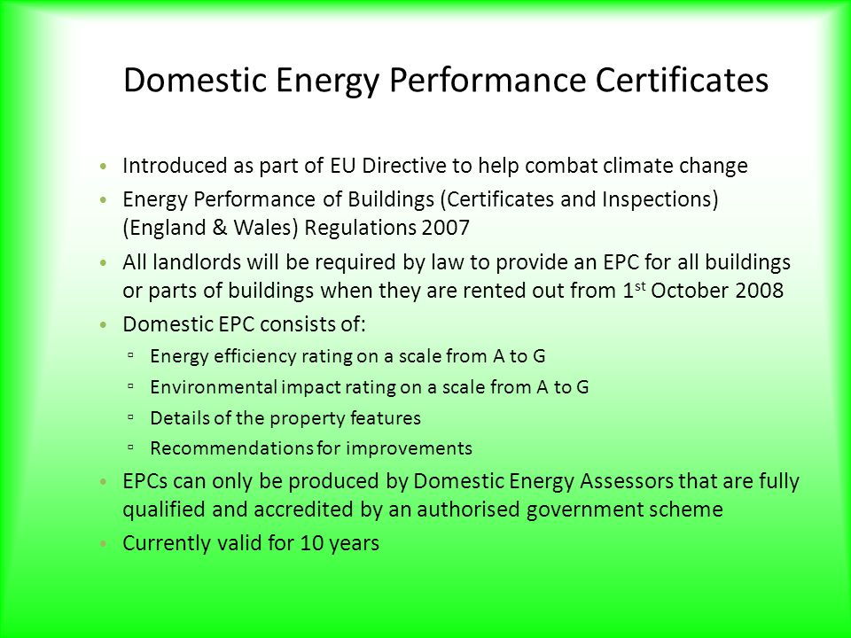 Domestic Energy Performance Certificates Introduced as part of EU Directive to help combat climate change Energy Performance of Buildings (Certificates and Inspections) (England & Wales) Regulations 2007 All landlords will be required by law to provide an EPC for all buildings or parts of buildings when they are rented out from 1 st October 2008 Domestic EPC consists of: ▫ Energy efficiency rating on a scale from A to G ▫ Environmental impact rating on a scale from A to G ▫ Details of the property features ▫ Recommendations for improvements EPCs can only be produced by Domestic Energy Assessors that are fully qualified and accredited by an authorised government scheme Currently valid for 10 years